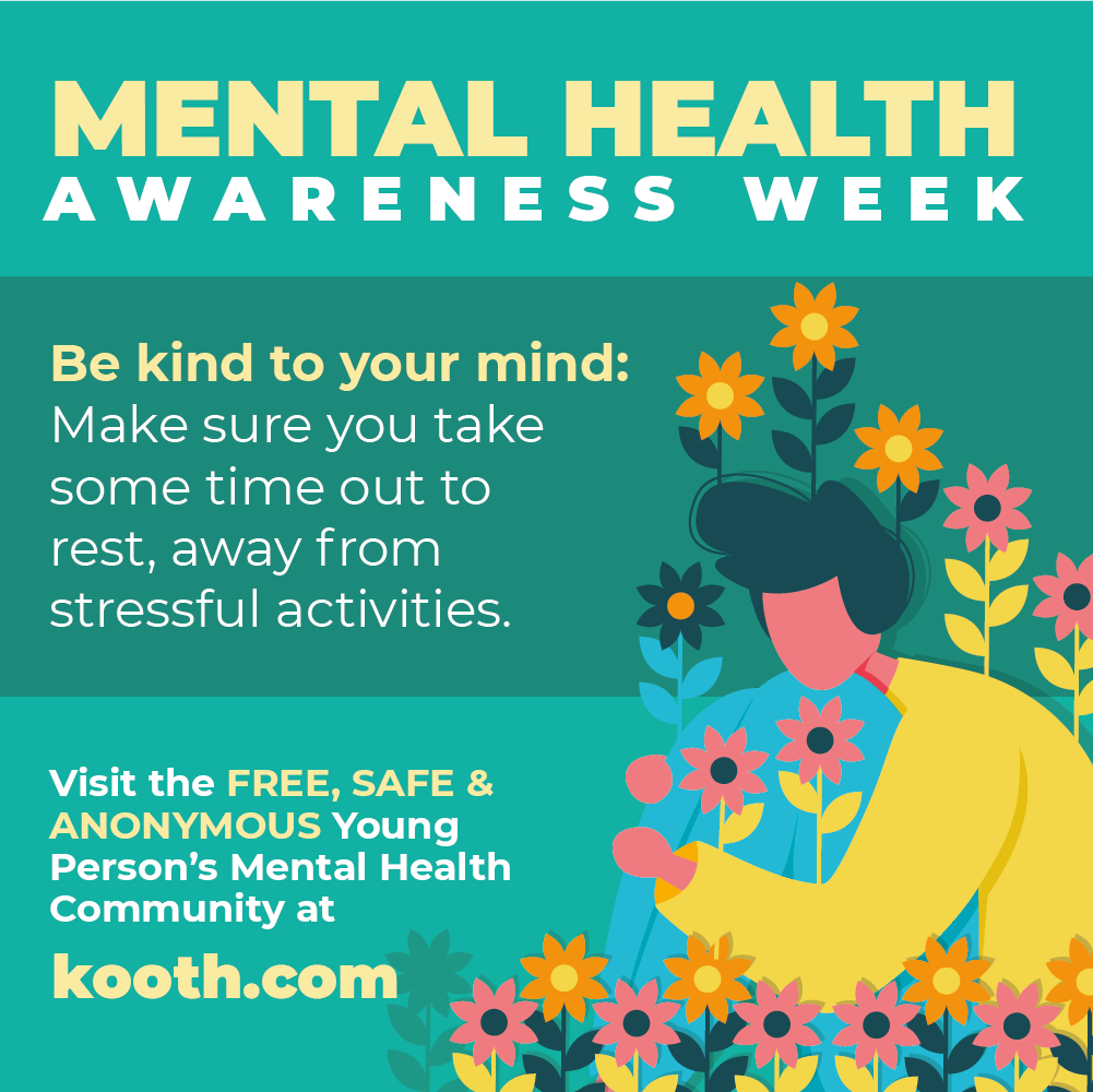 Mental Health Awareness week. Be kind to your mind: Make sure you take some time out to rest, away from stressful activities. Visit kooth.com
